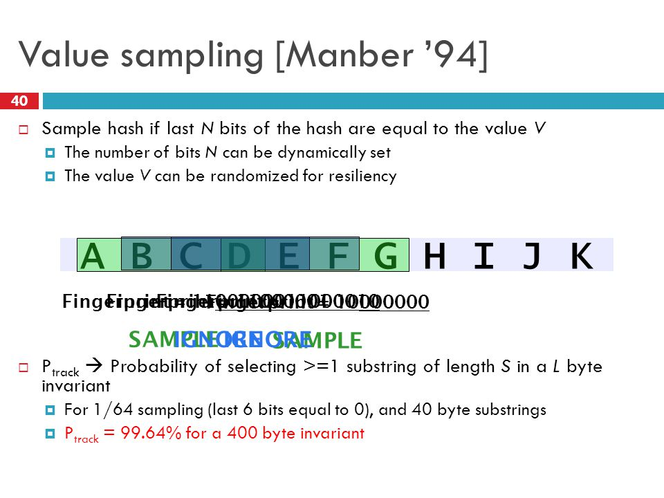 Value sampling [Manber '94]  Sample hash if last N bits of the hash are equal to the value V  The number of bits N can be dynamically set  The value V can be randomized for resiliency  P track  Probability of selecting >=1 substring of length S in a L byte invariant  For 1/64 sampling (last 6 bits equal to 0), and 40 byte substrings  P track = 99.64% for a 400 byte invariant A B C D E F G H I J K Fingerprint = 11000000 SAMPLE Fingerprint = 10000000 SAMPLE Fingerprint = 11000001 IGNORE Fingerprint = 11000010 IGNORE 40