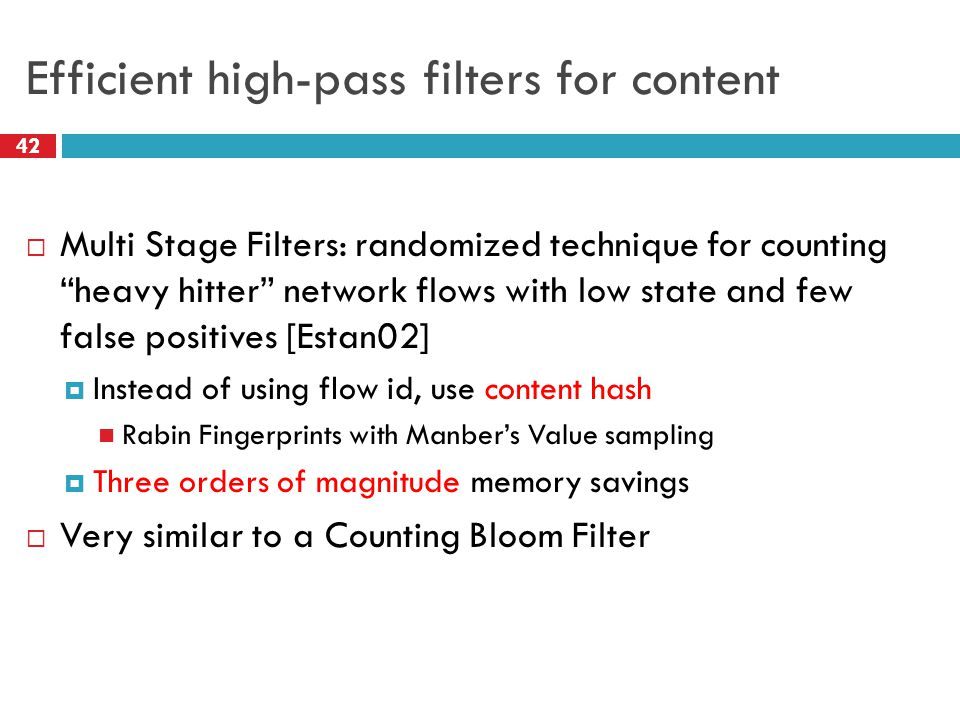 Efficient high-pass filters for content  Multi Stage Filters: randomized technique for counting heavy hitter network flows with low state and few false positives [Estan02]  Instead of using flow id, use content hash Rabin Fingerprints with Manber's Value sampling  Three orders of magnitude memory savings  Very similar to a Counting Bloom Filter 42
