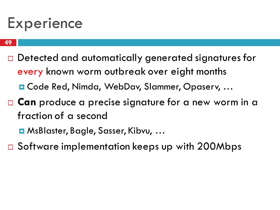 Experience  Detected and automatically generated signatures for every known worm outbreak over eight months  Code Red, Nimda, WebDav, Slammer, Opaserv, …  Can produce a precise signature for a new worm in a fraction of a second  MsBlaster, Bagle, Sasser, Kibvu, …  Software implementation keeps up with 200Mbps 49