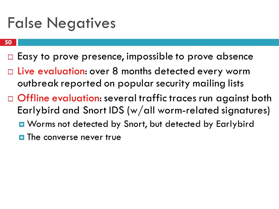 False Negatives  Easy to prove presence, impossible to prove absence  Live evaluation: over 8 months detected every worm outbreak reported on popular security mailing lists  Offline evaluation: several traffic traces run against both Earlybird and Snort IDS (w/all worm-related signatures)  Worms not detected by Snort, but detected by Earlybird  The converse never true 50