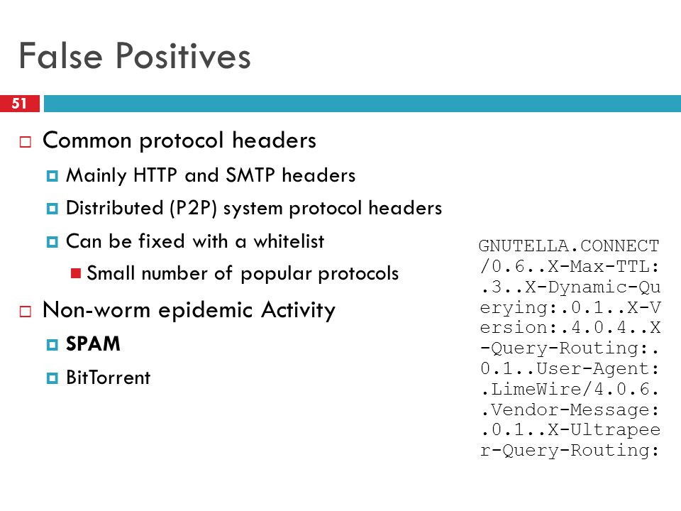 False Positives  Common protocol headers  Mainly HTTP and SMTP headers  Distributed (P2P) system protocol headers  Can be fixed with a whitelist Small number of popular protocols  Non-worm epidemic Activity  SPAM  BitTorrent GNUTELLA.CONNECT /0.6..X-Max-TTL:.3..X-Dynamic-Qu erying:.0.1..X-V ersion:.4.0.4..X -Query-Routing:.