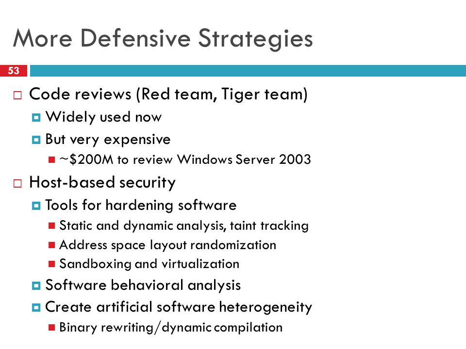 More Defensive Strategies 53  Code reviews (Red team, Tiger team)  Widely used now  But very expensive ~$200M to review Windows Server 2003  Host-based security  Tools for hardening software Static and dynamic analysis, taint tracking Address space layout randomization Sandboxing and virtualization  Software behavioral analysis  Create artificial software heterogeneity Binary rewriting/dynamic compilation