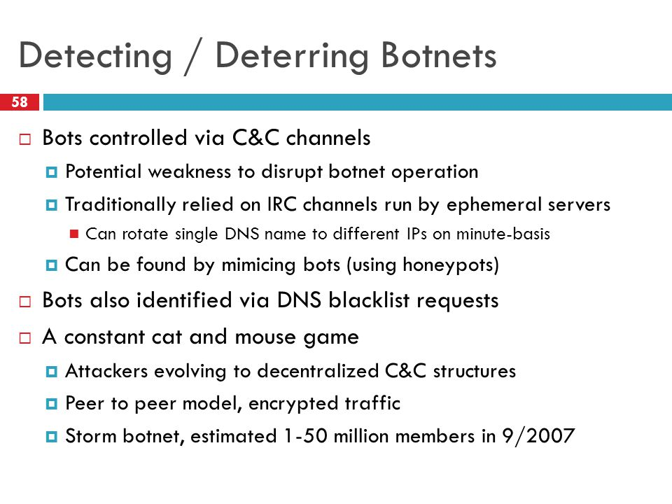 Detecting / Deterring Botnets  Bots controlled via C&C channels  Potential weakness to disrupt botnet operation  Traditionally relied on IRC channels run by ephemeral servers Can rotate single DNS name to different IPs on minute-basis  Can be found by mimicing bots (using honeypots)  Bots also identified via DNS blacklist requests  A constant cat and mouse game  Attackers evolving to decentralized C&C structures  Peer to peer model, encrypted traffic  Storm botnet, estimated 1-50 million members in 9/2007 58
