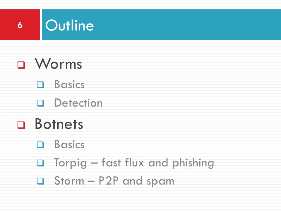  Worms  Basics  Detection  Botnets  Basics  Torpig – fast flux and phishing  Storm – P2P and spam Outline 6