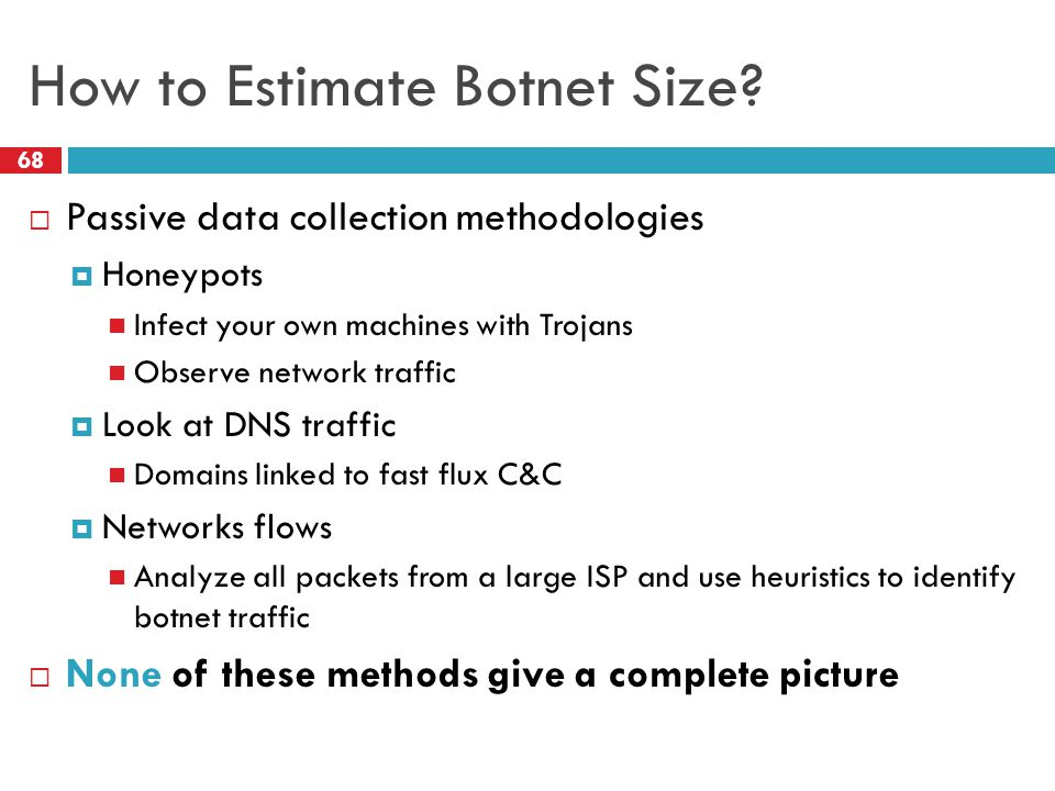 How to Estimate Botnet Size? 68  Passive data collection methodologies  Honeypots Infect your own machines with Trojans Observe network traffic  Lo