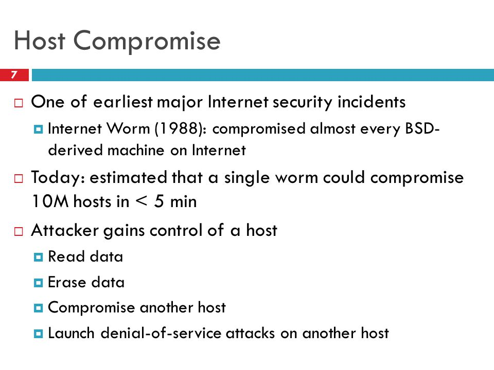 Host Compromise  One of earliest major Internet security incidents  Internet Worm (1988): compromised almost every BSD- derived machine on Internet  Today: estimated that a single worm could compromise 10M hosts in < 5 min  Attacker gains control of a host  Read data  Erase data  Compromise another host  Launch denial-of-service attacks on another host 7