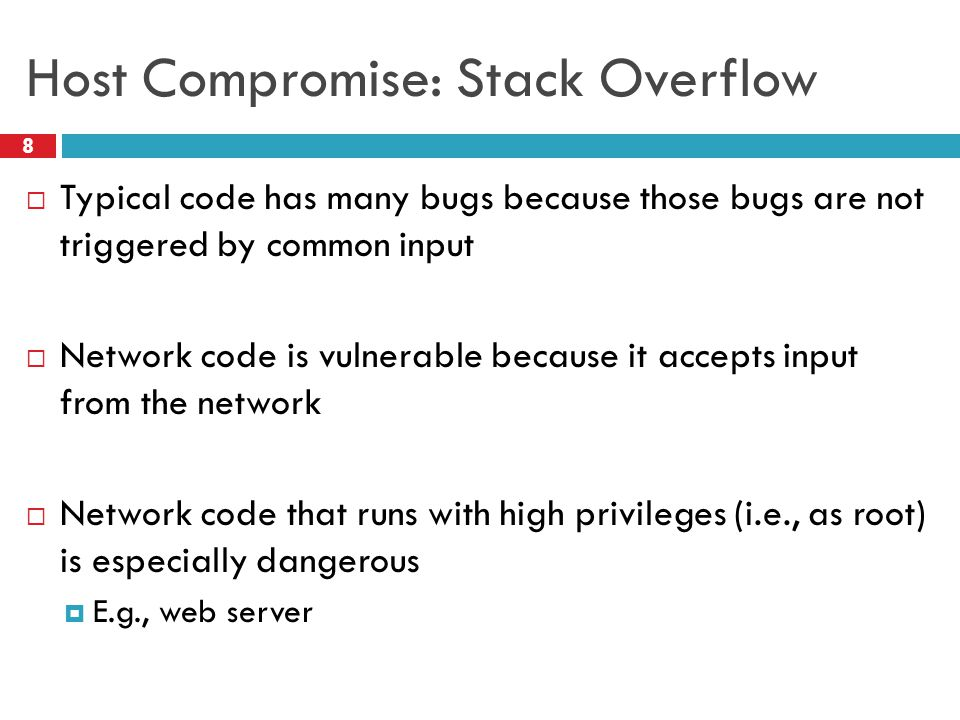 Host Compromise: Stack Overflow  Typical code has many bugs because those bugs are not triggered by common input  Network code is vulnerable because it accepts input from the network  Network code that runs with high privileges (i.e., as root) is especially dangerous  E.g., web server 8