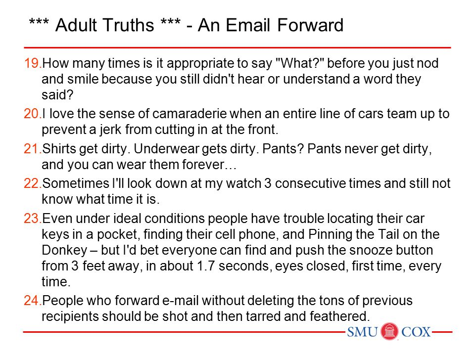 *** Adult Truths *** - An Email Forward 19.How many times is it appropriate to say What before you just nod and smile because you still didn t hear or understand a word they said.