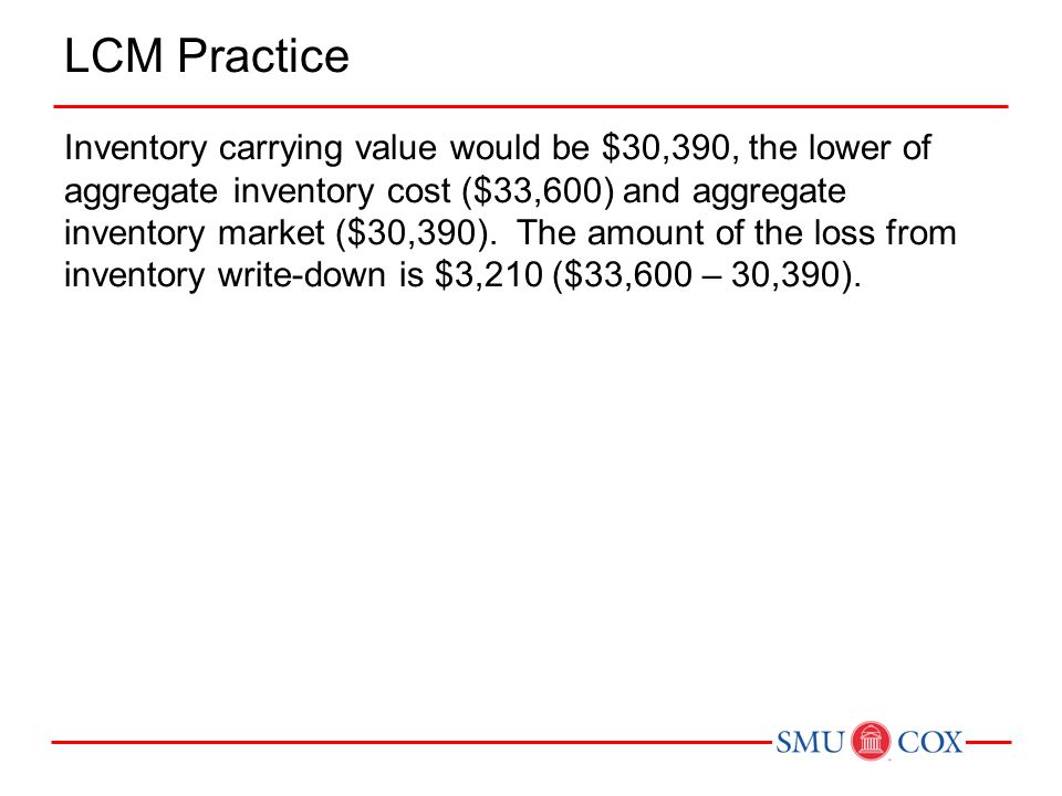 LCM Practice Inventory carrying value would be $30,390, the lower of aggregate inventory cost ($33,600) and aggregate inventory market ($30,390).