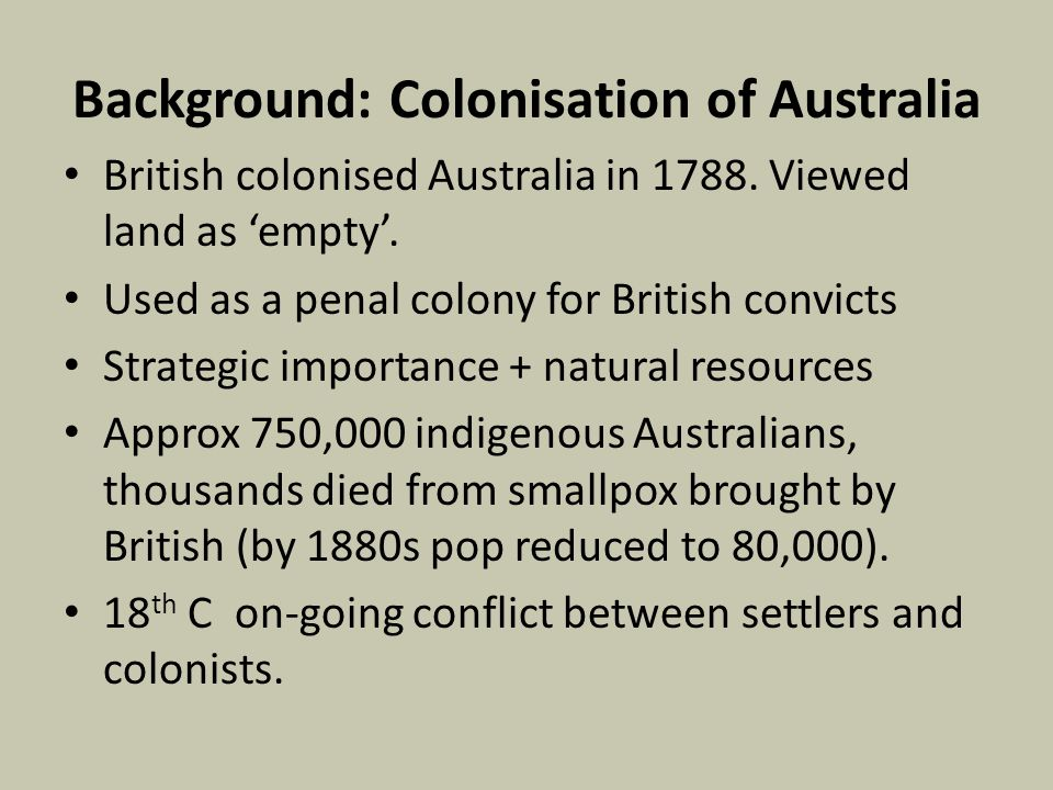 Background: Colonisation of Australia British colonised Australia in 1788. Viewed land as 'empty'. Used as a penal colony for British convicts Strateg