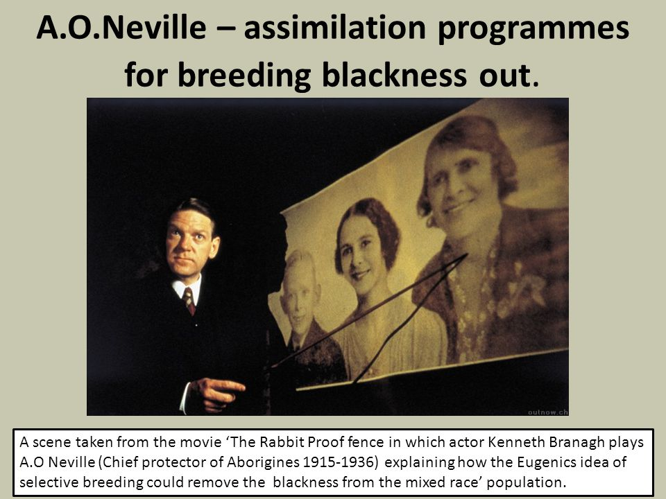A.O.Neville – assimilation programmes for breeding blackness out. A scene taken from the movie 'The Rabbit Proof fence in which actor Kenneth Branagh