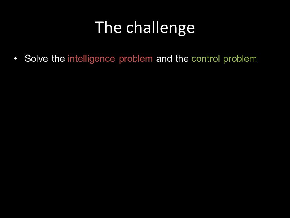The challenge Solve the intelligence problem and the control problem In the correct order!