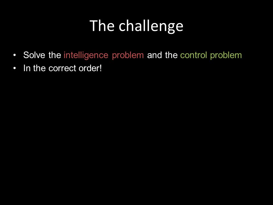 The challenge Solve the intelligence problem and the control problem In the correct order.