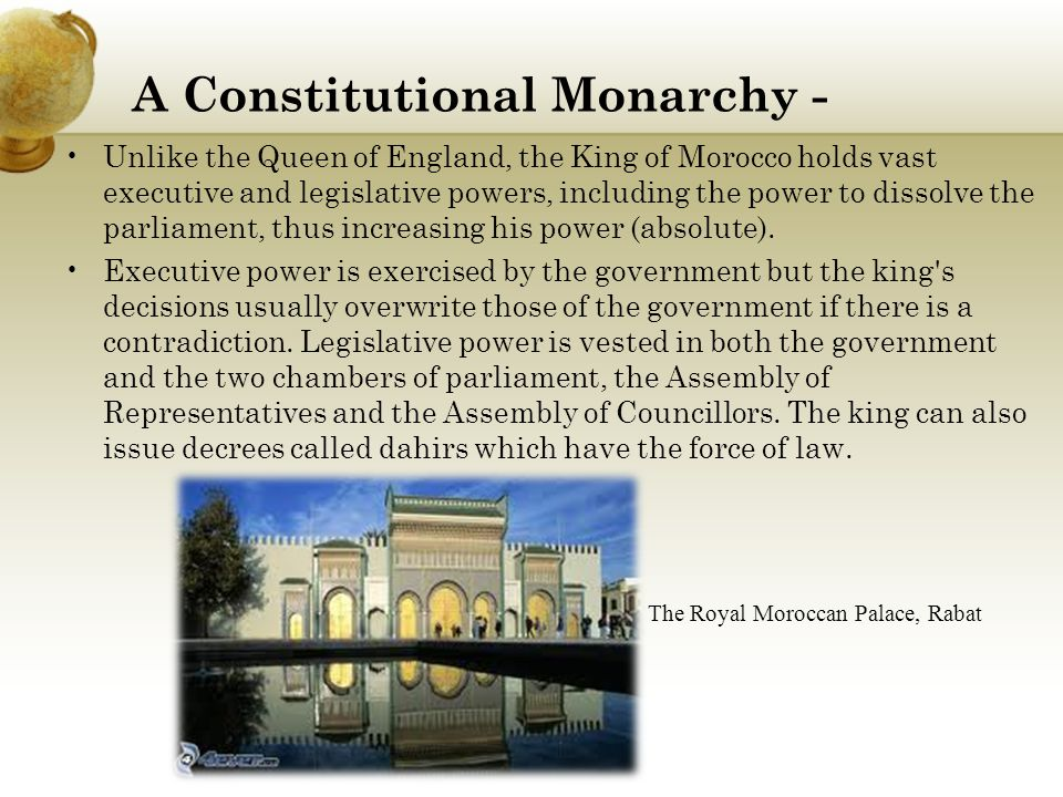 A Constitutional Monarchy - Unlike the Queen of England, the King of Morocco holds vast executive and legislative powers, including the power to dissolve the parliament, thus increasing his power (absolute).
