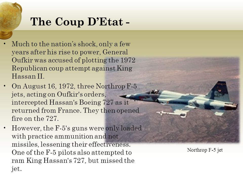 The Coup D'Etat - Much to the nation's shock, only a few years after his rise to power, General Oufkir was accused of plotting the 1972 Republican coup attempt against King Hassan II.