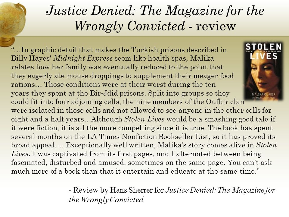 Justice Denied: The Magazine for the Wrongly Convicted - review …In graphic detail that makes the Turkish prisons described in Billy Hayes Midnight Express seem like health spas, Malika relates how her family was eventually reduced to the point that they eagerly ate mouse droppings to supplement their meager food rations… Those conditions were at their worst during the ten years they spent at the Bir-Jdid prisons.