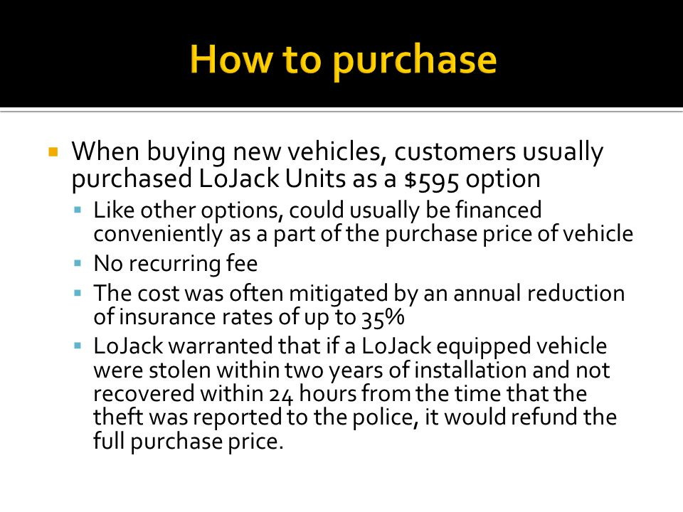  When buying new vehicles, customers usually purchased LoJack Units as a $595 option  Like other options, could usually be financed conveniently as a part of the purchase price of vehicle  No recurring fee  The cost was often mitigated by an annual reduction of insurance rates of up to 35%  LoJack warranted that if a LoJack equipped vehicle were stolen within two years of installation and not recovered within 24 hours from the time that the theft was reported to the police, it would refund the full purchase price.