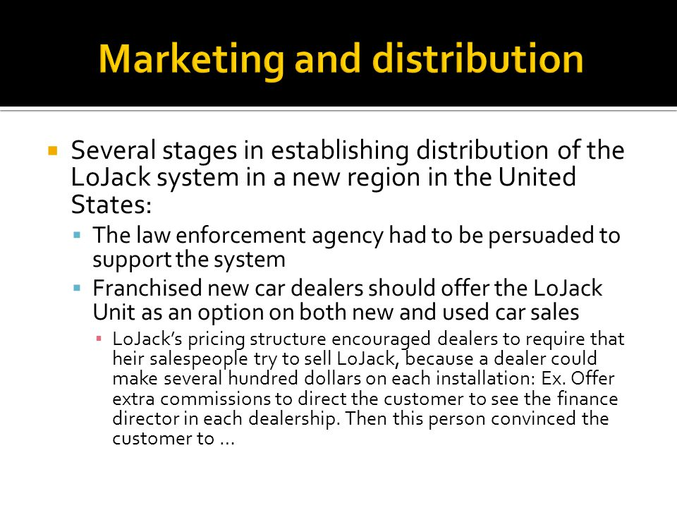  Several stages in establishing distribution of the LoJack system in a new region in the United States:  The law enforcement agency had to be persuaded to support the system  Franchised new car dealers should offer the LoJack Unit as an option on both new and used car sales ▪ LoJack's pricing structure encouraged dealers to require that heir salespeople try to sell LoJack, because a dealer could make several hundred dollars on each installation: Ex.