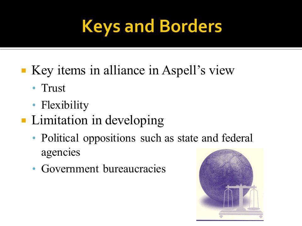  Key items in alliance in Aspell's view Trust Flexibility  Limitation in developing Political oppositions such as state and federal agencies Government bureaucracies