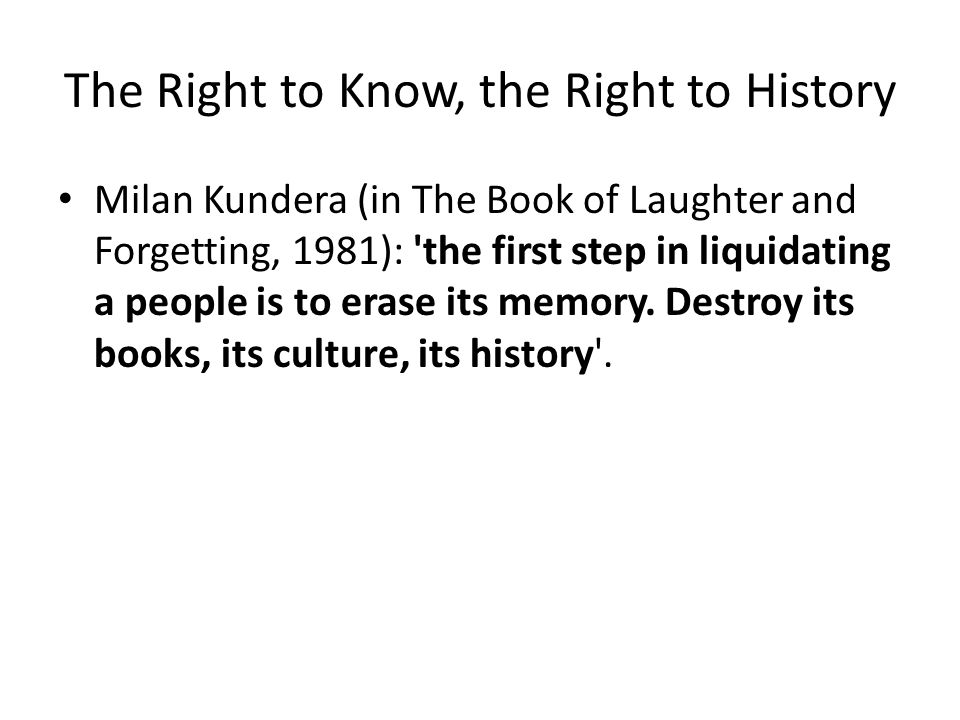 The Right to Know, the Right to History Milan Kundera (in The Book of Laughter and Forgetting, 1981): 'the first step in liquidating a people is to er