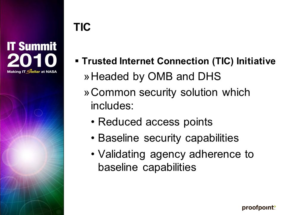 TIC  Trusted Internet Connection (TIC) Initiative »Headed by OMB and DHS »Common security solution which includes: Reduced access points Baseline security capabilities Validating agency adherence to baseline capabilities
