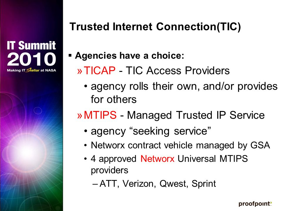 Trusted Internet Connection(TIC)  Agencies have a choice: »TICAP - TIC Access Providers agency rolls their own, and/or provides for others »MTIPS - Managed Trusted IP Service agency seeking service Networx contract vehicle managed by GSA 4 approved Networx Universal MTIPS providers –ATT, Verizon, Qwest, Sprint