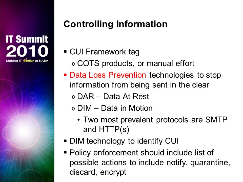Controlling Information  CUI Framework tag »COTS products, or manual effort  Data Loss Prevention technologies to stop information from being sent in the clear »DAR – Data At Rest »DIM – Data in Motion Two most prevalent protocols are SMTP and HTTP(s)  DIM technology to identify CUI  Policy enforcement should include list of possible actions to include notify, quarantine, discard, encrypt