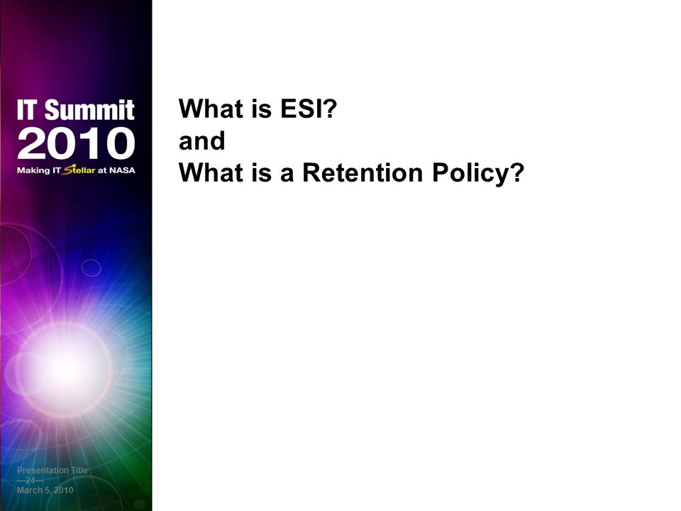 What is ESI? and What is a Retention Policy? Presentation Title —24— March 5, 2010