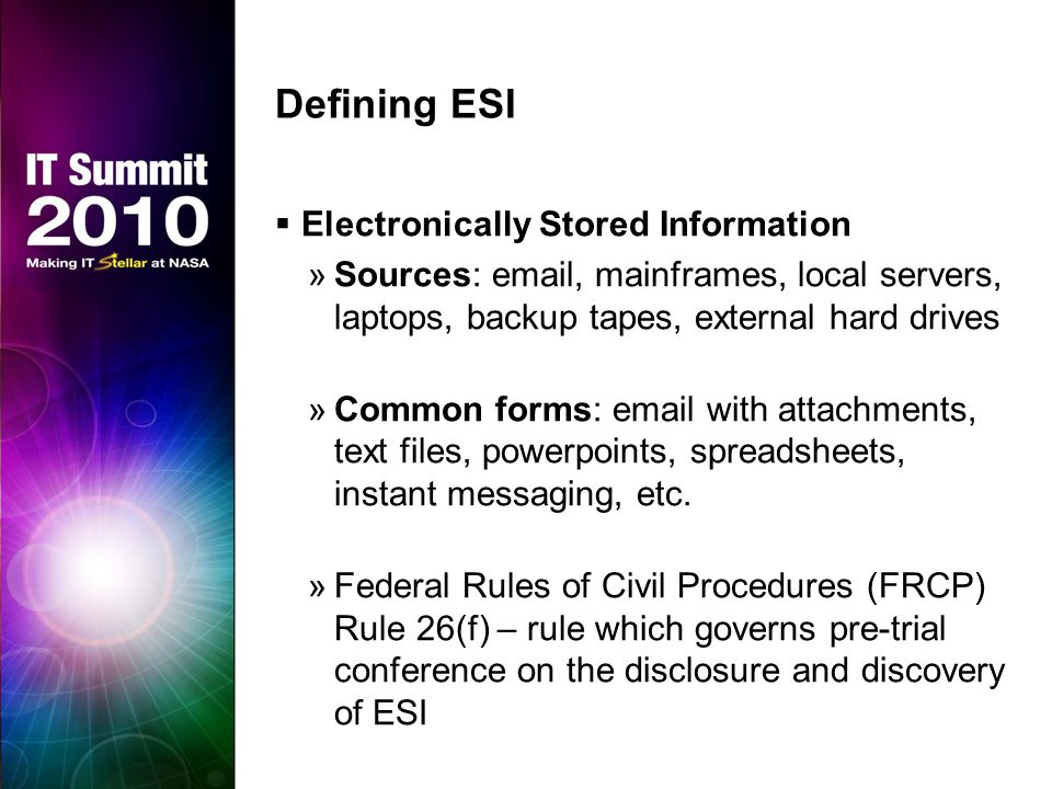 Defining ESI  Electronically Stored Information »Sources: email, mainframes, local servers, laptops, backup tapes, external hard drives »Common forms: email with attachments, text files, powerpoints, spreadsheets, instant messaging, etc.