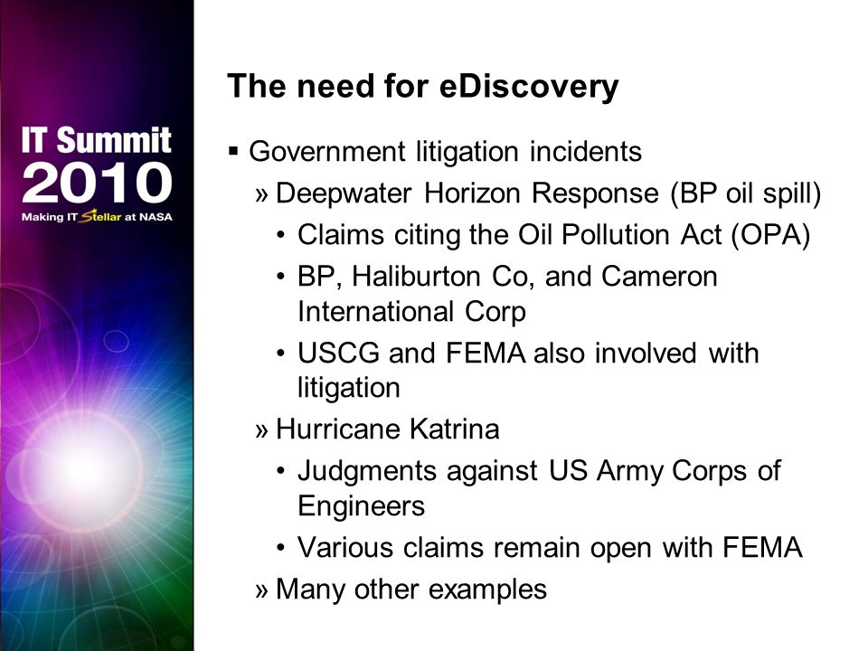 The need for eDiscovery  Government litigation incidents »Deepwater Horizon Response (BP oil spill) Claims citing the Oil Pollution Act (OPA) BP, Haliburton Co, and Cameron International Corp USCG and FEMA also involved with litigation »Hurricane Katrina Judgments against US Army Corps of Engineers Various claims remain open with FEMA »Many other examples
