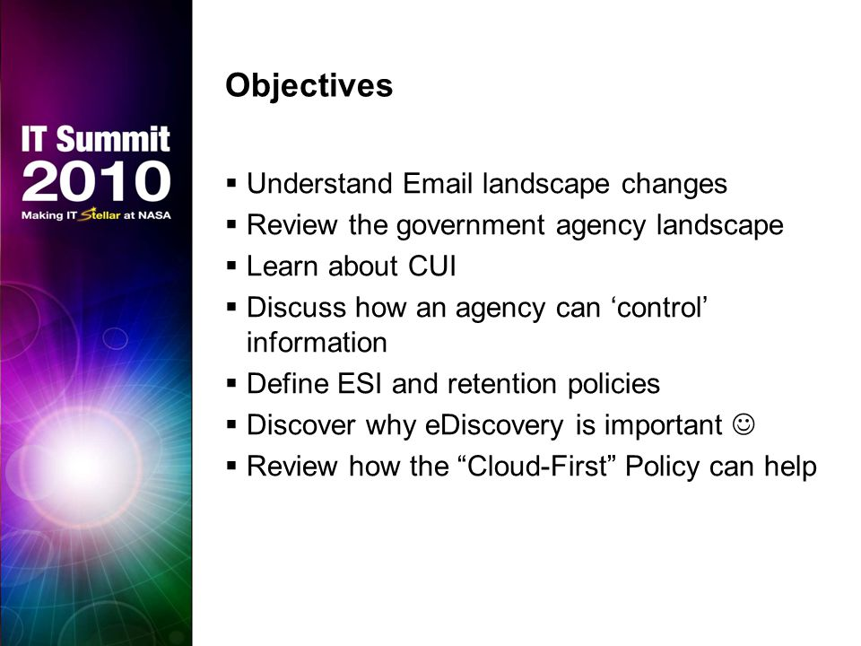 Objectives  Understand Email landscape changes  Review the government agency landscape  Learn about CUI  Discuss how an agency can 'control' information  Define ESI and retention policies  Discover why eDiscovery is important  Review how the Cloud-First Policy can help