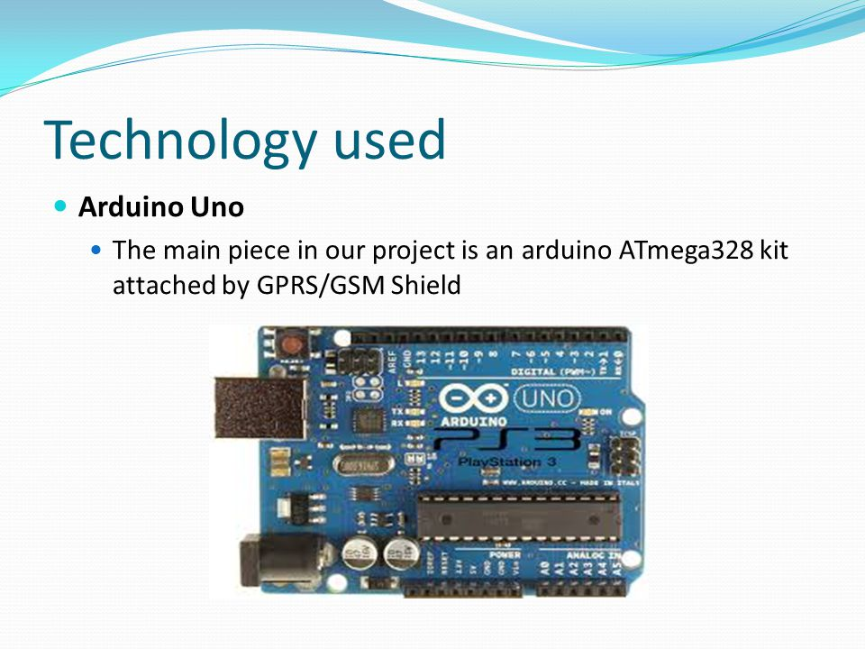 Technology used Arduino Uno The main piece in our project is an arduino ATmega328 kit attached by GPRS/GSM Shield
