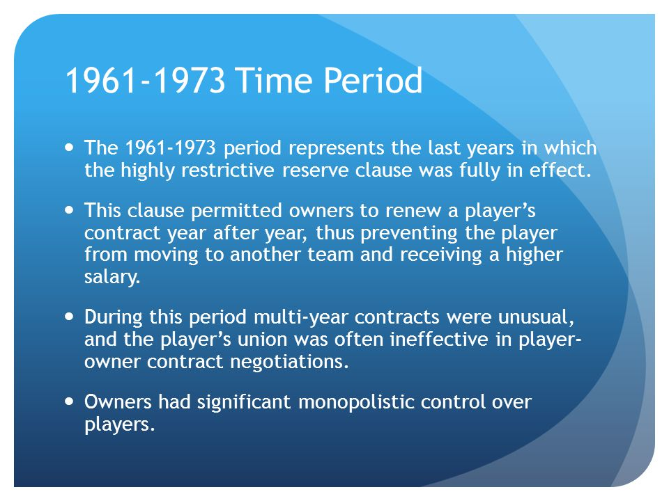 1961-1973 Time Period The 1961-1973 period represents the last years in which the highly restrictive reserve clause was fully in effect. This clause p