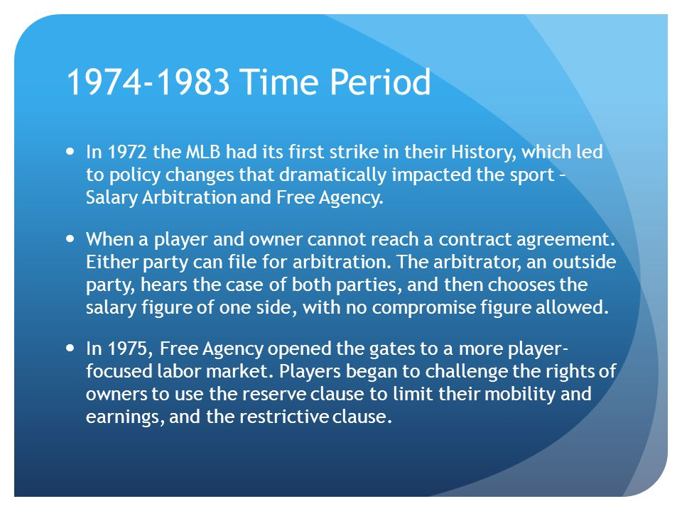 1974-1983 Time Period In 1972 the MLB had its first strike in their History, which led to policy changes that dramatically impacted the sport – Salary