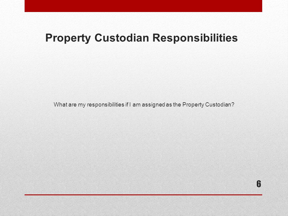 Property Custodian Responsibilities The Property Custodian is specifically responsible for the management and control of University property within the department, ensuring that:  Fixed assets are reported to Property Management.