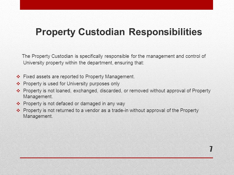 Property Custodian Responsibilities  Obsolete and surplus property is turned in to Property Management for appropriate disposal or redistribution  Equipment is used for its intended purpose by properly trained personnel  Property within the department is tagged as required and listed on the department's property inventory record  Annual physical inventory is conducted in a timely manner 8