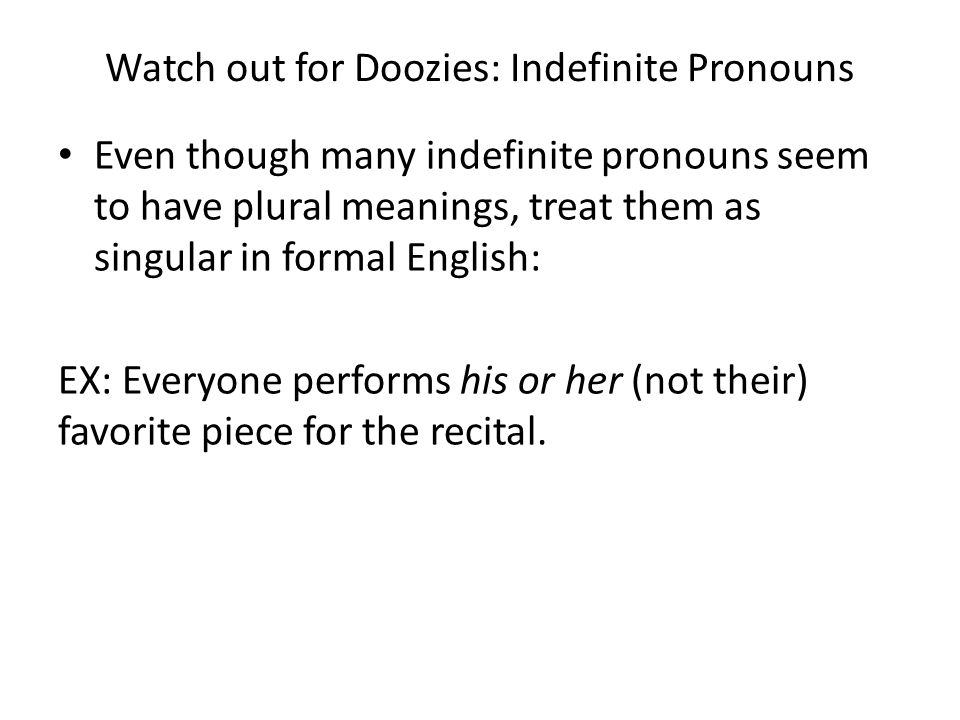Watch out for Doozies: Indefinite Pronouns Even though many indefinite pronouns seem to have plural meanings, treat them as singular in formal English: EX: Everyone performs his or her (not their) favorite piece for the recital.