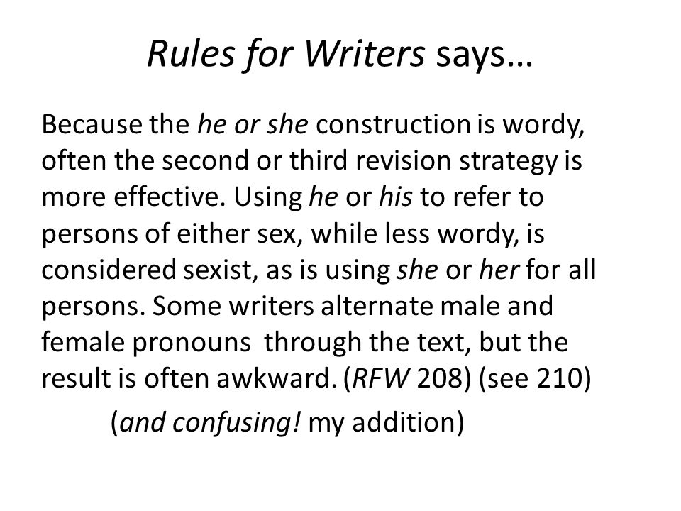 Rules for Writers says… Because the he or she construction is wordy, often the second or third revision strategy is more effective.