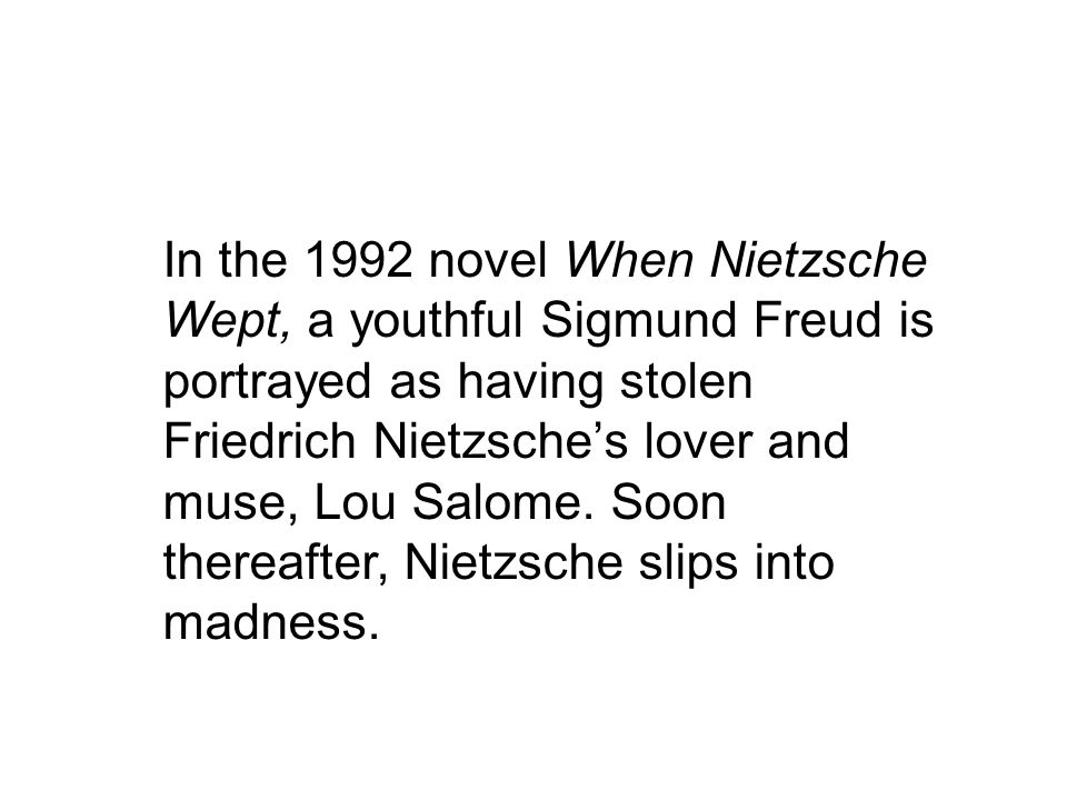 In the 1992 novel When Nietzsche Wept, a youthful Sigmund Freud is portrayed as having stolen Friedrich Nietzsche's lover and muse, Lou Salome.