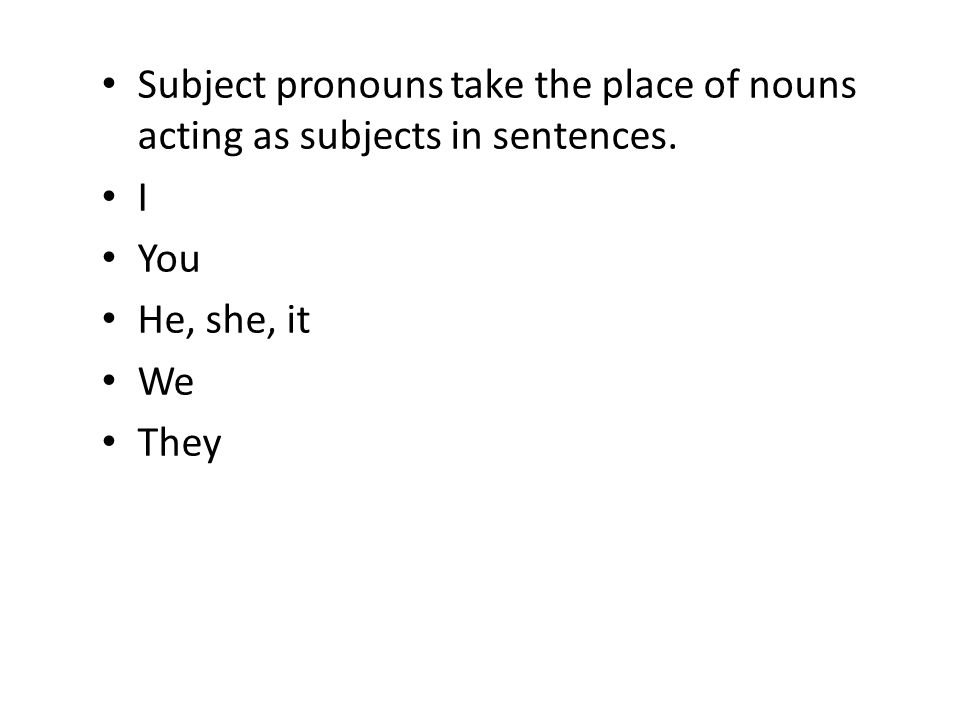Subject pronouns take the place of nouns acting as subjects in sentences. I You He, she, it We They