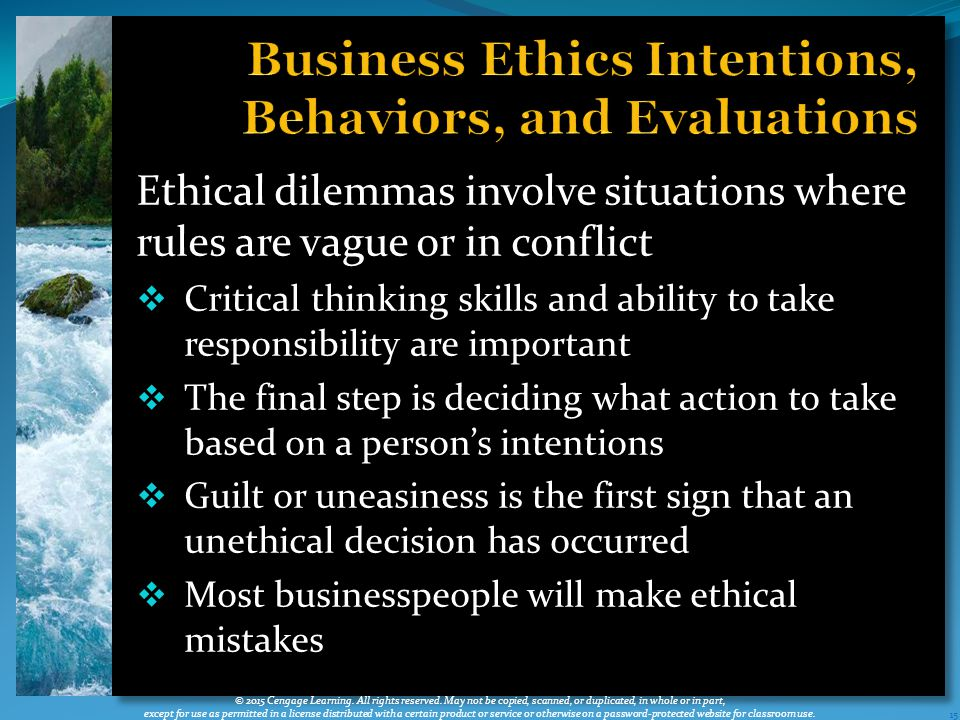 Ethical dilemmas involve situations where rules are vague or in conflict  Critical thinking skills and ability to take responsibility are important  The final step is deciding what action to take based on a person's intentions  Guilt or uneasiness is the first sign that an unethical decision has occurred  Most businesspeople will make ethical mistakes 15 © 2015 Cengage Learning.