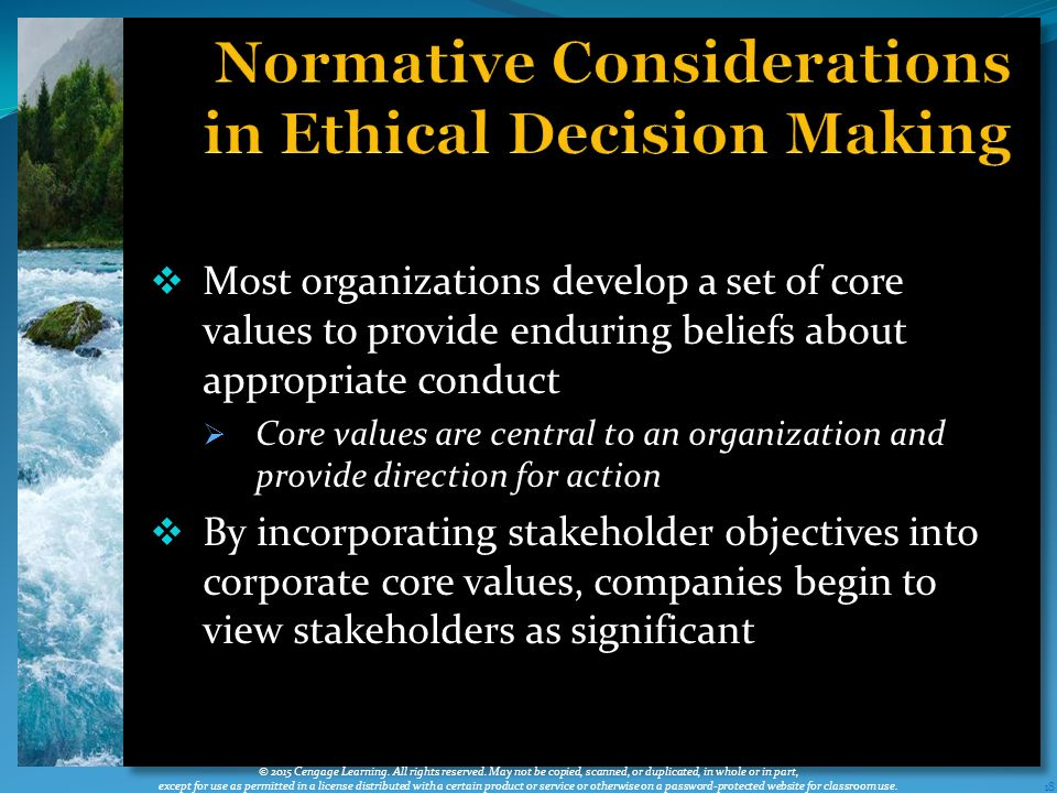  Most organizations develop a set of core values to provide enduring beliefs about appropriate conduct  Core values are central to an organization and provide direction for action  By incorporating stakeholder objectives into corporate core values, companies begin to view stakeholders as significant 18 © 2015 Cengage Learning.