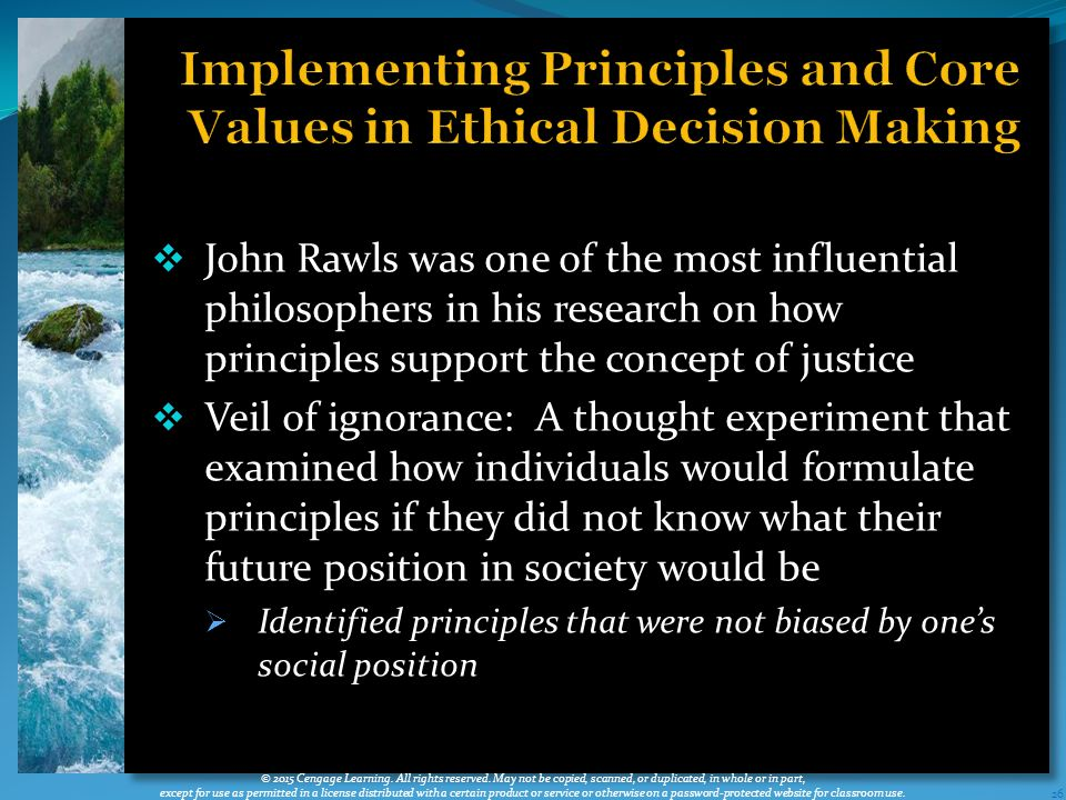  John Rawls was one of the most influential philosophers in his research on how principles support the concept of justice  Veil of ignorance: A thought experiment that examined how individuals would formulate principles if they did not know what their future position in society would be  Identified principles that were not biased by one's social position 26 © 2015 Cengage Learning.