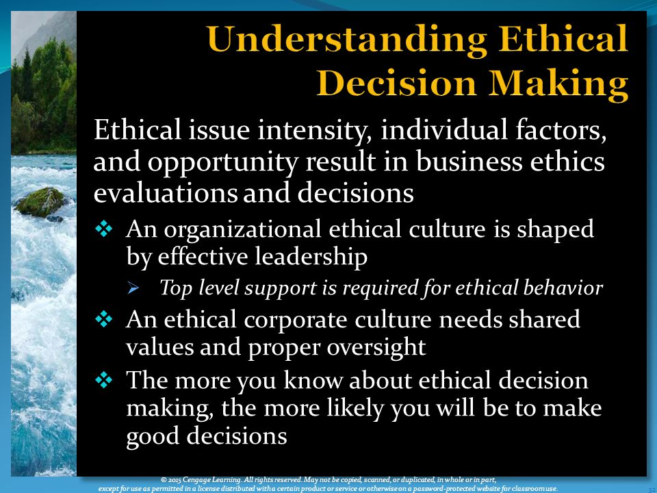 Ethical issue intensity, individual factors, and opportunity result in business ethics evaluations and decisions  An organizational ethical culture is shaped by effective leadership  Top level support is required for ethical behavior  An ethical corporate culture needs shared values and proper oversight  The more you know about ethical decision making, the more likely you will be to make good decisions 32 © 2015 Cengage Learning.