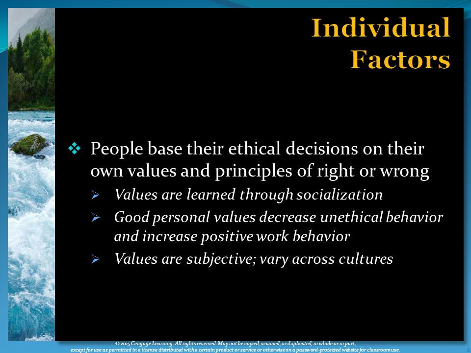  People base their ethical decisions on their own values and principles of right or wrong  Values are learned through socialization  Good personal values decrease unethical behavior and increase positive work behavior  Values are subjective; vary across cultures 6 © 2015 Cengage Learning.