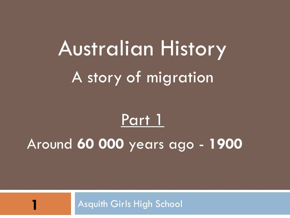 Asquith Girls High School 1 Australian History A story of migration Part 1 Around 60 000 years ago - 1900