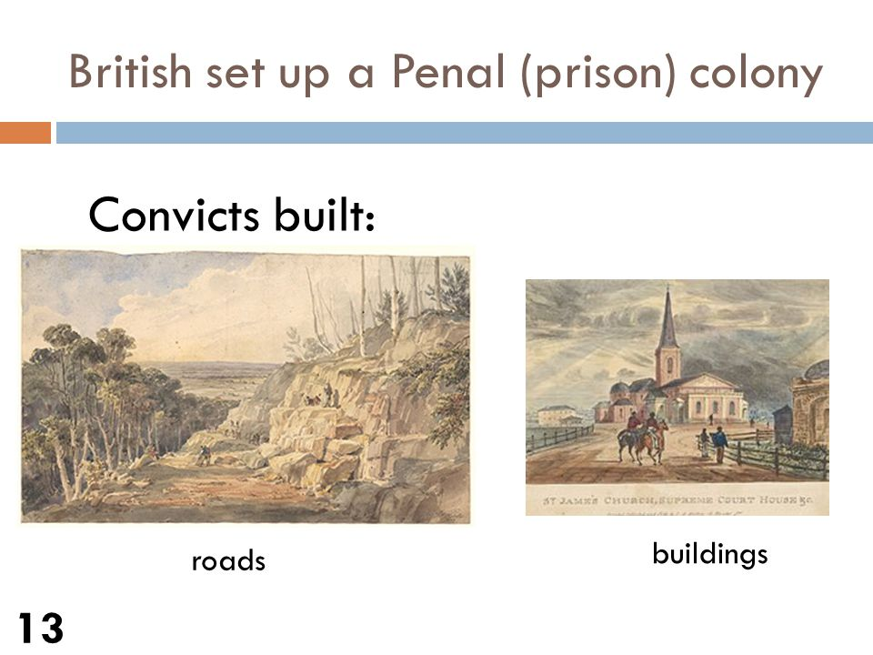 British set up a Penal (prison) colony 13 Convicts built: roads buildings