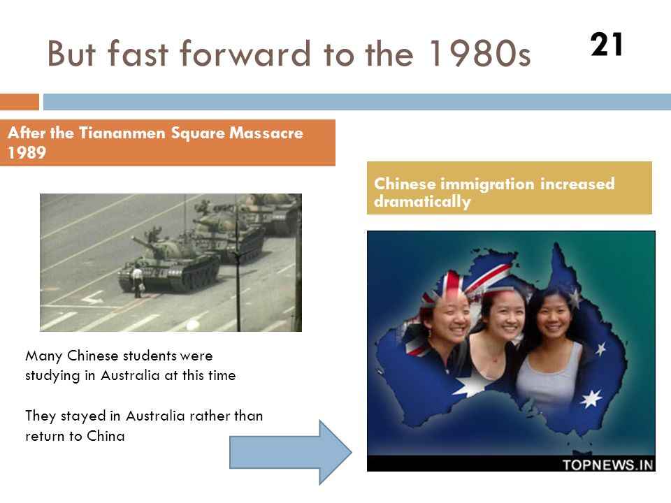 But fast forward to the 1980s 21 After the Tiananmen Square Massacre 1989 Chinese immigration increased dramatically Many Chinese students were studyi