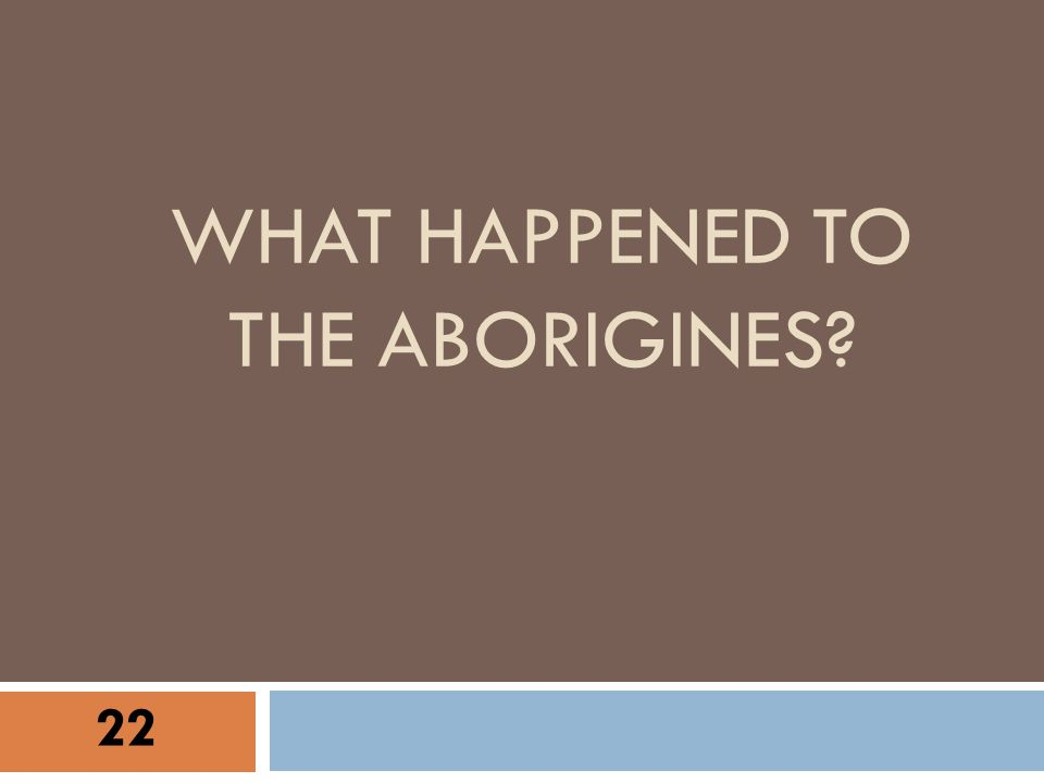 WHAT HAPPENED TO THE ABORIGINES? 22