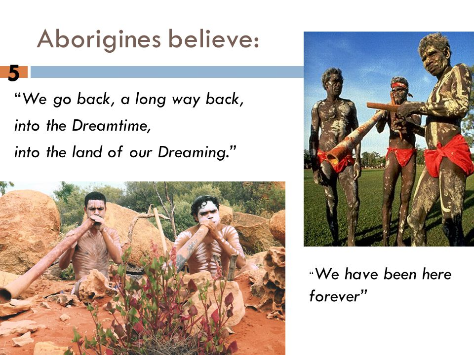 "Original inhabitants of Australia. Aborigines believe: 5 ""We go back, a long way back, into the Dreamtime, into the land of our Dreaming."" "" We have b"